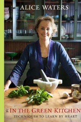 THE BOOK: In the Green Kitchen: Techniques to Learn by Heart, 2010, by Alice Waters.