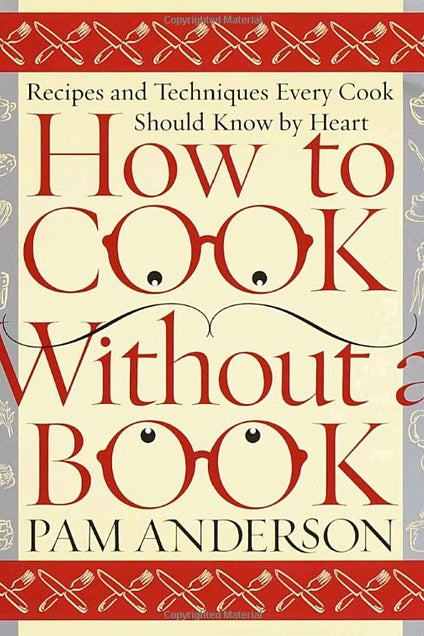 THE BOOK: How to Cook Without a Book: Recipes and Techniques Every Cook Should Know by Heart, 2000, by Pam Anderson.