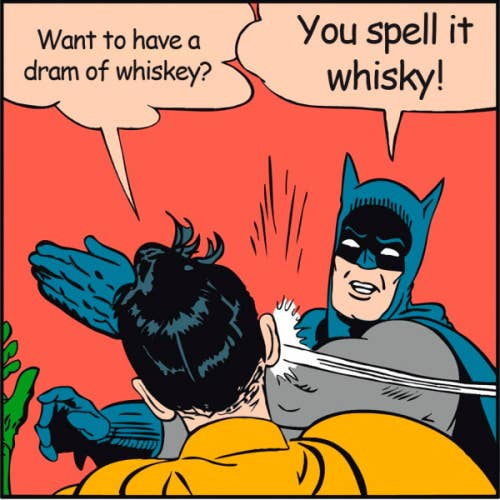 The spelling of whisky, or whiskey differs geographically. As a rule of thumb, American and Irish prefer 'whiskey' while Scots, Canadians and the rest of the world's single malt producers prefer 'whisky'.