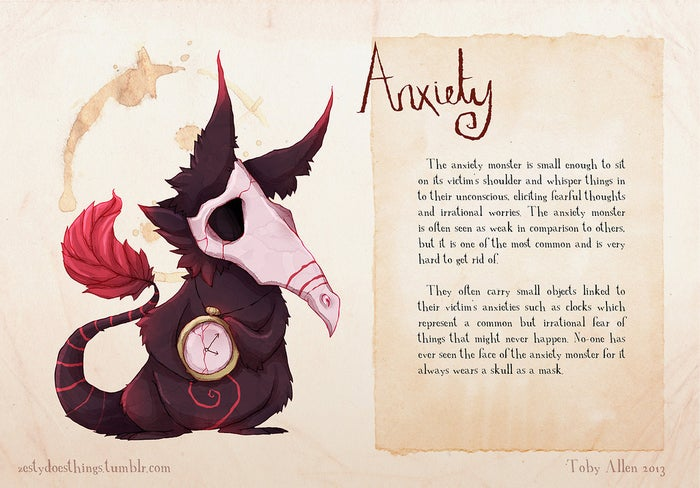"""""""Anxiety is small enough to sit on its victim's shoulder and whisper things in to their unconscious, eliciting fearful thoughts and irrational worries. The anxiety monster is often seen as weak in comparison to others, but it is one of the most common and is very hard to get rid of. They often carry small objects linked to their victim's anxieties such as clocks which represent a common but irrational fear of things that might never happen. No one has ever seen the face of the anxiety monster for it always wears a skull as a mask."""""""