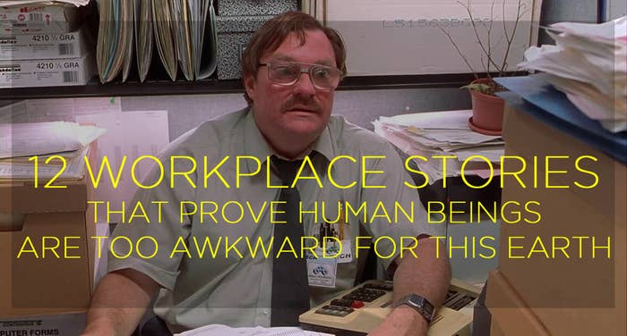d7736c47ae7 12 Workplace Stories That Prove Human Beings Are Too Awkward For ...