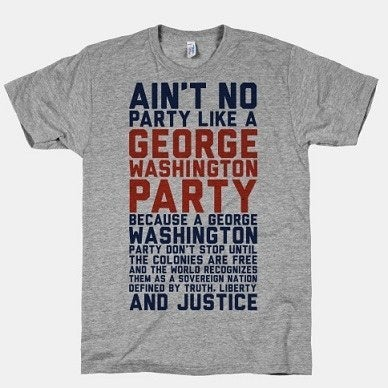"""In case you have old lady eyes: """"Ain't no party like a George Washington party because a George Washington party don't stop until the colonies are free and the world recognizes them as a sovereign nation defined by truth, liberty and justice""""."""
