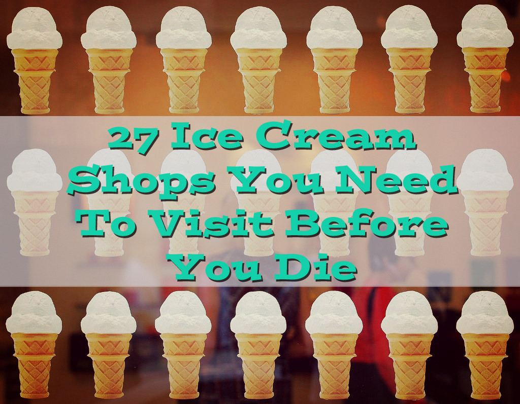 27 Ice Cream Shops You Need To Visit Before You Die