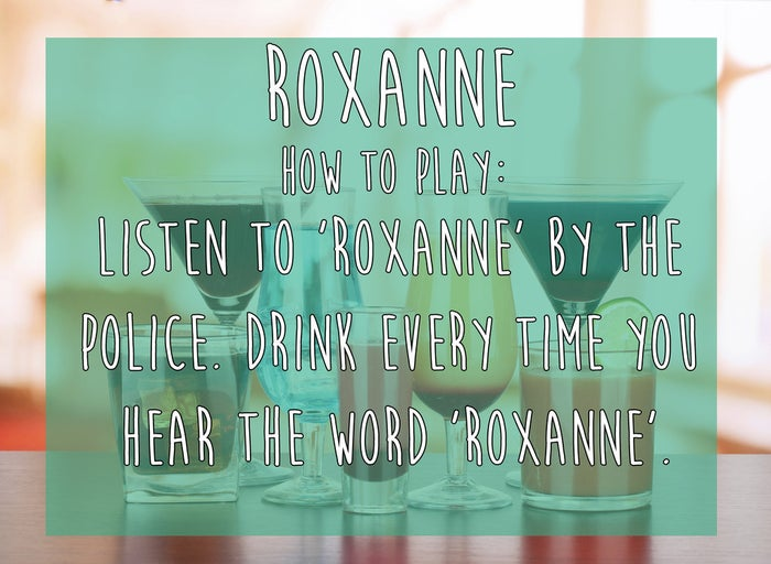 """Listen to """"Roxanne"""" by The Police. Drink every time you hear the word """"Roxanne"""". You could also play this with """"Jamming"""" by Bob Marley & the Wailers."""