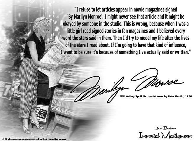 """While some may think it's harmless to assign fake quotes to Marilyn Monroe, it does a great disservice to her fans and to her potential fans. Putting words in her mouth that she didn't say, that may be completely contrary to who she was and what she believed in, distorts Marilyn in such a way that the real woman will be lost and instead be turned into a caricature of what people want her to be instead of who she really was. Not only that, Marilyn herself spoke quite candidly about how she disliked having things she didn't really say or write attached to her name:""""If I'm going to have that kind of influence, I want to be sure it's because of something I've actually said or written,"""" she said in 1956. Continuing to attach fake quotes to her directly disrespects her wishes."""