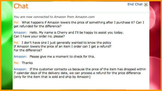How It Works: One of the most irritating things about shopping is buying something right before it goes on sale. Thankfully, you don't have to suffer through that on Amazon: If you end up seeing a price drop after you purchased something, contact Amazon customer service through live chat, phone call, or email and they'll refund you the difference. Things To Remember: This only applies to items shipped and sold by Amazon. The official policy says it must be done within seven days of your delivery date, but many people have had luck with a refund even after that time.