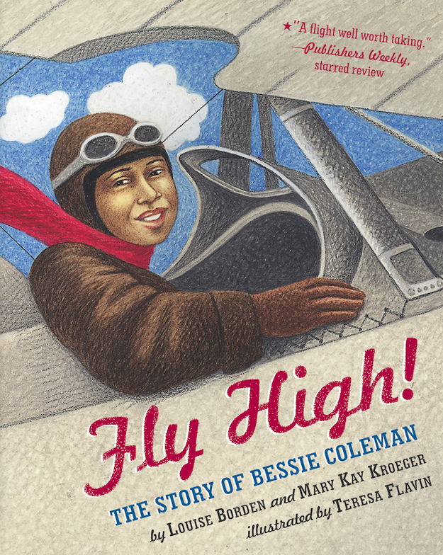 Fly High!: The Story of Bessie Coleman by Louise Borden and Mary Kay Kroeger, illustrated by Teresa Flavin.