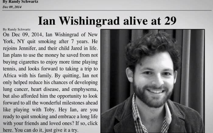 """""""Most anti-smoking campaigns try to scare you into quitting,"""" Nobituary creator Ian Wishingrad, 29, tells BuzzFeed Life. """"But my presumption is that all smokers know that smoking is bad for them, and they've all been scared already by the ads on TV that show all the bad things that happen if they keep smoking. They tend to phase that stuff out.""""Nobituary offers a different take: """"This one grabs your attention because it looks like a death notice,"""" Wishingrad says, """"but when you read it you can see how great things are going to be in your life if you give up smoking — you'll get to see your kids grow up, or you'll spend more time with your pet, or you'll save money from quitting smoking and go on a great vacation."""""""