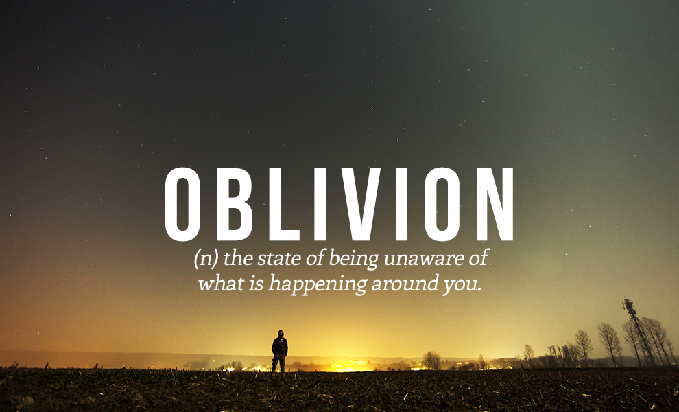 Oblivion: The State Of Being Unaware Of What Is Happening Around You.