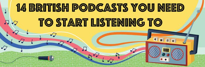 14 British Podcasts You Need To Start Listening To