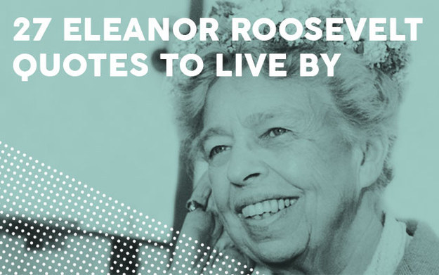 Famous Quotations By Eleanor: 27 Inspiring Eleanor Roosevelt Quotes To Live By