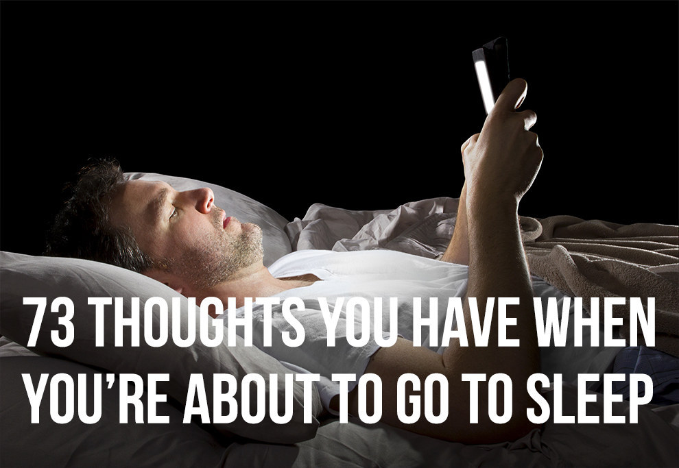 73 Thoughts You Have When You're About To Go Sleep