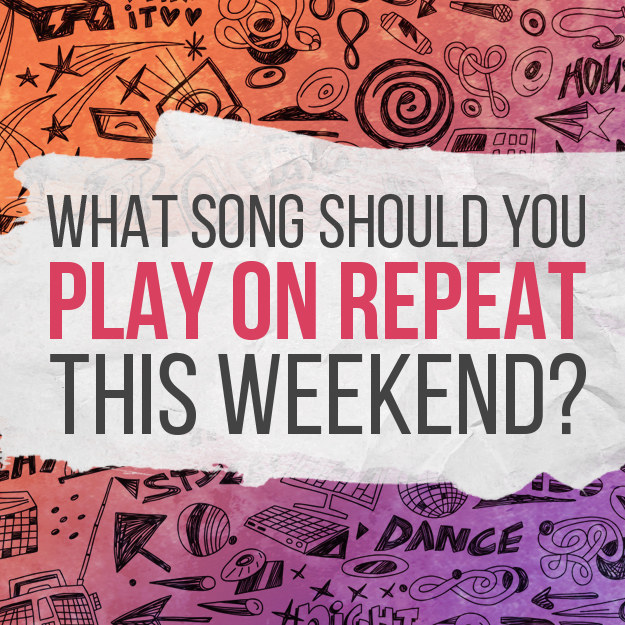 What Song Should You Play On Repeat This Weekend?