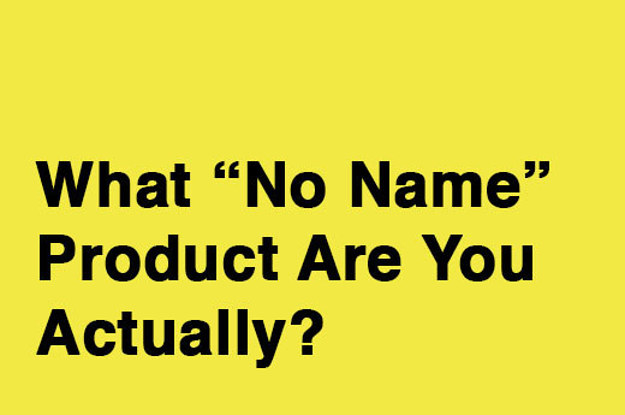 "What ""No Name"" Product Are You Actually?"