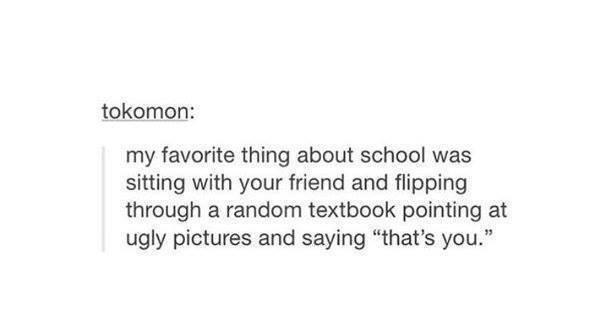 Tumblr post reading my favorite thing about school was sitting with your friend and pointing at ugly pictures in textbooks and saying that's you