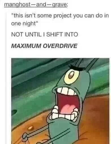Tumblr post about doing a project all in one night and shifting into maximum overdrive