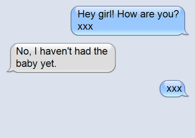 Every day you find a new excuse to text your friend, even though you both know you're just after baby updates.