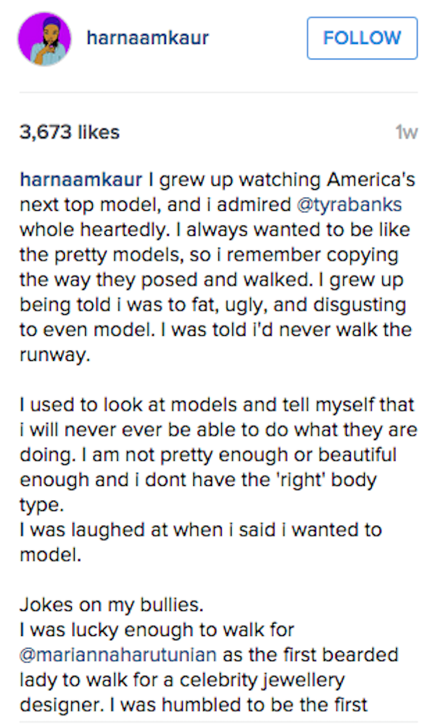 "In her Instagram post about the show Kaur wrote, ""I grew up watching America's Next Top Model. I always wanted to be like the pretty models...I grew up being told that I was fat, ugly, and disgusting to even model. I was told I'd never walk the runway."""