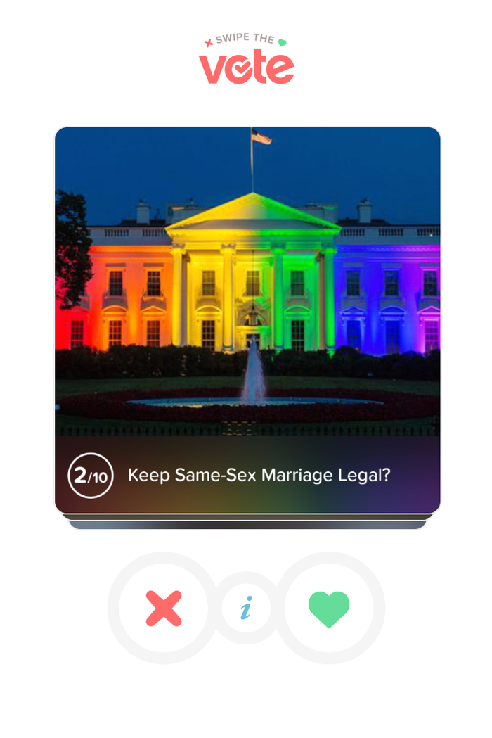 """The app runs through 10 different issues, using its familiar swipe-right-for-yes, swipe-left-for-no mechanic. And instead of selfies and attractive poses, you're presented with options like """"Keep same-sex marriage legal?"""" and """"Drill for oil and gas in the U.S.?""""""""It's about connecting you with people, even including a presidential candidate,"""" said Rad. """"There's so much noise out there it's hard to find which candidate matches your own views.""""Here's the complete list of issues for which people can swipe yes or no: * Increase funding for education?* Keep same-sex marriage legal? * Protect a woman's right to choose?* Drill for oil and gas in the U.S.?* Increase the minimum wage?* Abolish the death penalty?* Repeal """"Obamacare""""?* Legalize marijuana? * Decrease military spending?* Stricter laws for online privacy?"""