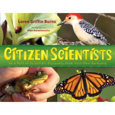Citizen Scientists: Be a Part of Scientific Discovery from Your Own Backyard by Loree Griffin Burns