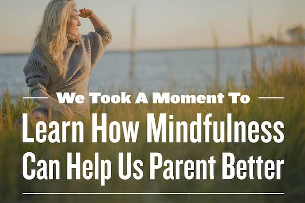We Took A Moment To Learn How Mindfulness Can Help Us Parent Better