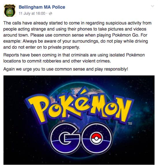 """We responded to a suspicious person outside a liquor store at almost 1 a.m. on Friday,"" Daigle said, adding that this was their first Pokémon Go–related complaint. The ""suspicious person"" showed the responding officer his phone with the Pokémon Go app. Parents with children also reported a ""suspicious party"" when they noticed ""a lot more teenagers and young adults on their phones"" gathered in the gazebo at the Town Common on Monday morning, Daigle said. The parents suspected drug activity, but it was just ""four to five kids"" who had come separately to collect the Pokémon Go characters in the gazebo, he said. An officer stopped around 3:45 a.m. early Wednesday, when he saw ""a couple of kids"" in the parking lot of a Subway restaurant that had previously been broken into several times. However the two people ""had found something"" related to the game there, Daigle said. Daigle, who is considering downloading the app on his department mobile phone, said he would caution people to be aware of their surroundings while playing the game and not go to any isolated areas where they could become targets of robberies and assault."