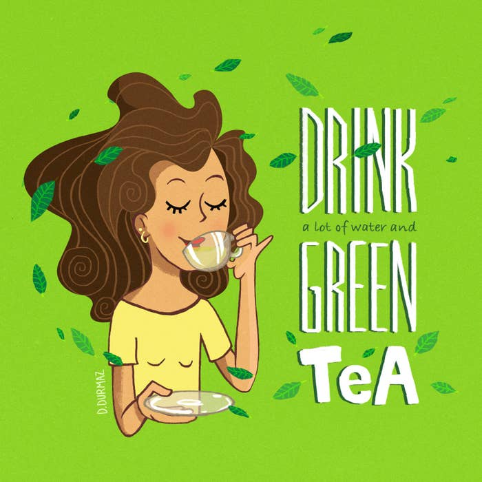 Drink a lot of water and green tea.