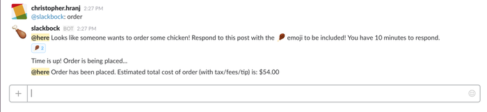 """A Slack bot for automated collaborative food ordering. The project was inspired by an internal Slack channel called #friedchicken which exists for people to order fried chicken together for lunch. Our bot uses the Postmates API to automate the ordering of fried chicken from a random nearby restaurant. The costs and amount of food to order are automatically calculated based on the number of people who opt-in. The bot also private messages users for their Venmo information so that participants know where to send money and how much to send.Voted """"Most likely to be on Shark Tank""""!Team: Christopher Hranj and Jess Anastasio"""