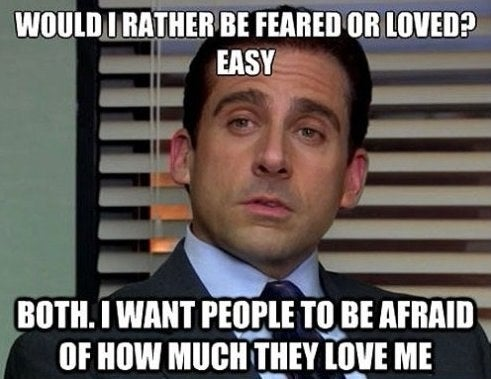 """""""Would I rather be feared or loved? Easy. Both. I want people to be afraid of how much they love me."""""""