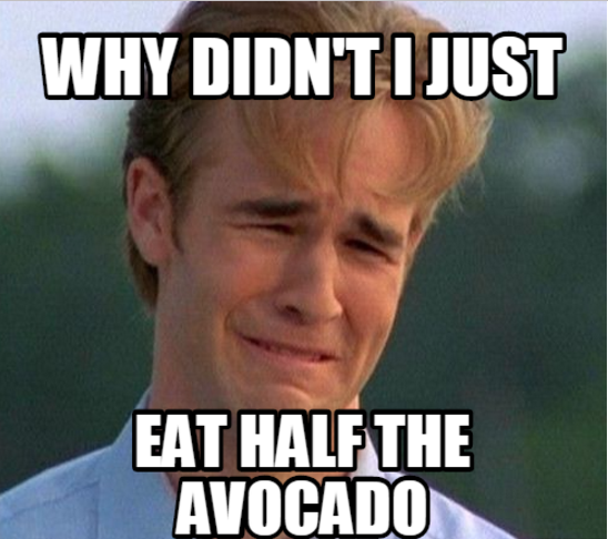 But you also know the feeling of eating so much avocado that it hurts, which is confusing.