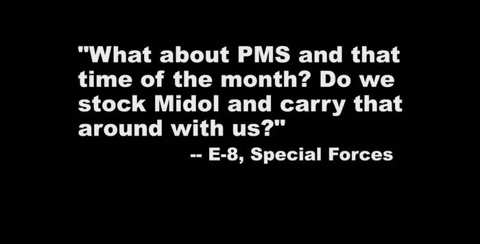 """""""What about PMS and that time of the month? Do we stock Midol and carry that around with us?"""" —E-8, Special Forces"""