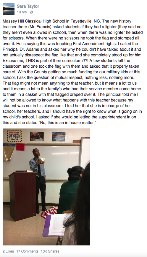 "In a now-deleted Facebook post that had more than 10,000 shares, Sara Taylor wrote that Francis asked his students for a lighter and a scissor to desecrate the flag. When he didn't get either, he ""took the flag and stomped all over it,"" Taylor wrote. ""He is saying this was teaching First Amendment rights."" Taylor said a few students left the classroom along with the flag and one student requested that it be properly taken care of. ""The flag might not mean anything to that teacher, but it means a lot to us and it means a lot to the family's [sic] who had their service member come home to them in a casket with that flag draped over it,"" Taylor wrote. She said that the principal of the school ""stood up"" for Francis."