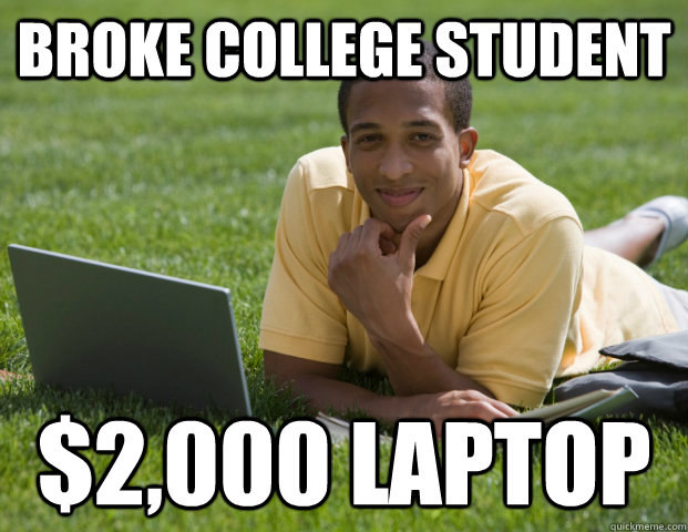 Some of your classmates also claim they're broke, even though they're obviously not.