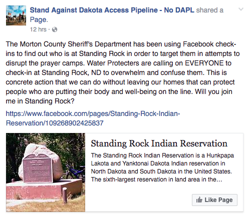 """In a Facebook post Monday, the sheriff's department denied using Facebook check-ins to target protest camps. """"The Morton County Sheriff's Department is not and does not follow Facebook check-ins for the protest camp or any location. This claim / rumor is absolutely false,"""" the post said. However, the Sacred Stone Camp — one of the main organizers of the protest — told BuzzFeed News that they believe local police combed social media """"for incriminating material and [to] monitor communications."""" The Sacred Stone Camp said that there were several instances in which police used social media to attempt to identify people from videos and issue arrest warrants days or weeks after alleged incidents. """"We cannot verify if they have targeted users of the FB check-in tool specifically,"""" the Sacred Stone Camp said. """"We support the check-in tactic, and think it is a great way to express solidarity."""" Facebook and the Standing Rock Sioux Tribe did not immediately return BuzzFeed News' request for comment."""