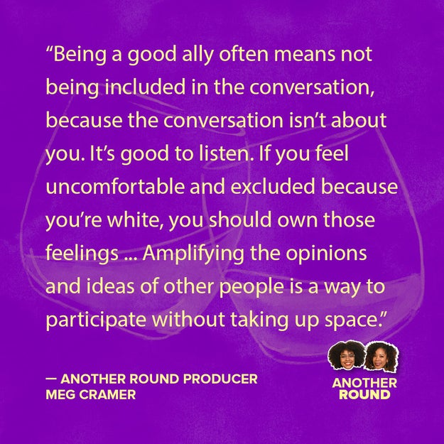 Last year, BuzzFeed's own audio wiz Meg Cramer stepped into the Another Round studio to share an open letter to other white folks on how to be better allies. Here's part of what she said:
