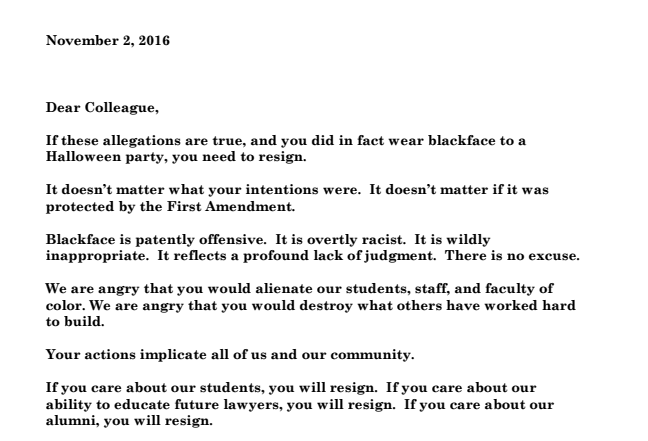 "In the letter, provided to BuzzFeed News, the faculty members said the professor's actions ""implicate all of us and our community. ""Blackface is patently offensive. It is overtly racist. It is wildlyinappropriate. It reflects a profound lack of judgment. There is no excuse. It doesn't matter what your intentions were. It doesn't matter if it was protected by the First Amendment. ""If you care about our students, you will resign. If you care about our ability to educate future lawyers, you will resign. If you care about our alumni, you will resign."""
