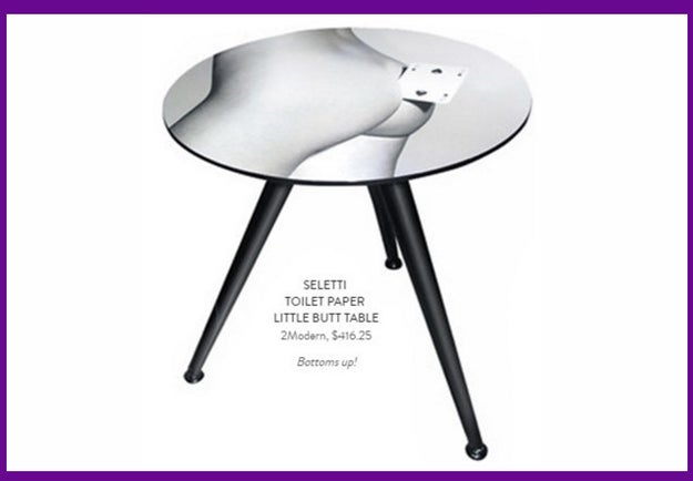If you can afford to spend a lil' more on the person who has everything, then this $416.25 butt table should do the trick: