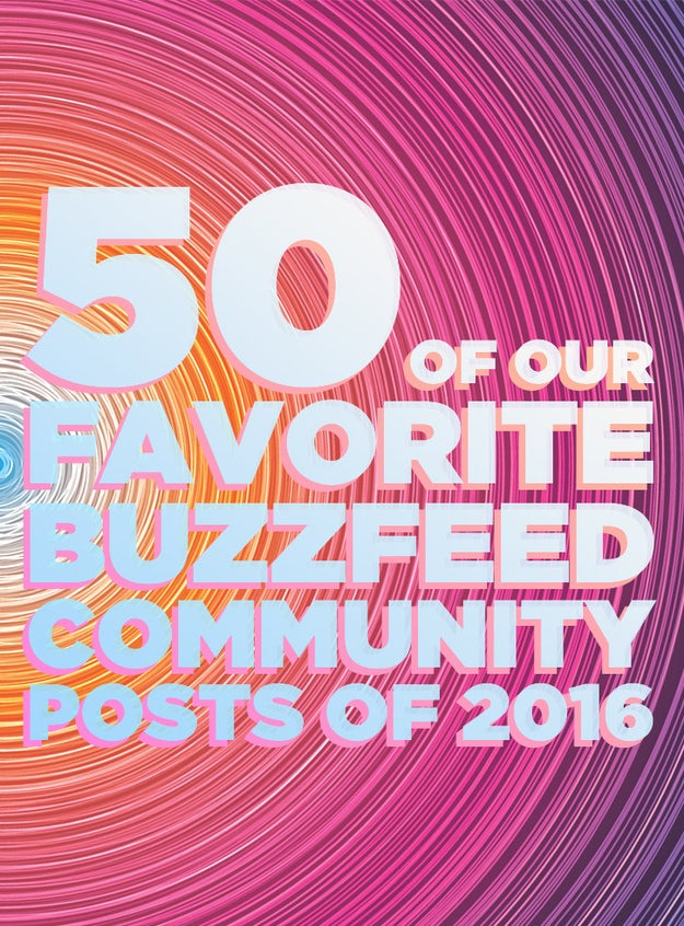 In case you didn't know, anyone can sign up and make their own BuzzFeed Community posts! It was a great year for Community, and in no particular order, here are 50 of our favorite posts.