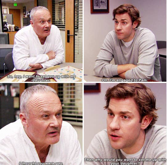 "Creed: ""So, hey, I want to set you up with my daughter.""Jim: ""Oh, I'm engaged to Pam.""Creed: ""I thought you were gay.""Jim: ""Then why would you want to set me up with your daughter?"""