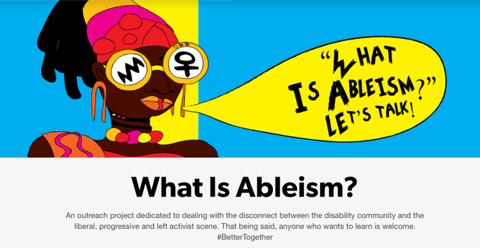 """The site exists as a resource to educate non-disabled people about ableism — a word and concept that isn't nearly as familiar to most as """"racism"""" or """"sexism,"""" but an equally pervasive problem — and to provide resources for people with disabilities."""