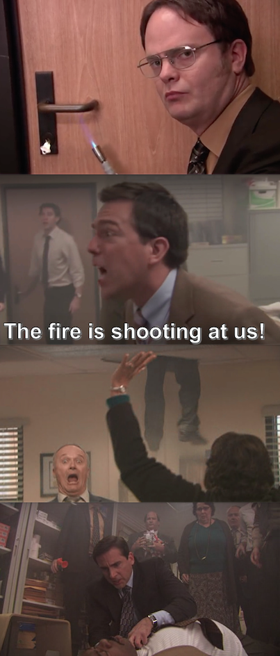 And literally everyone during Dwight's fire drill: