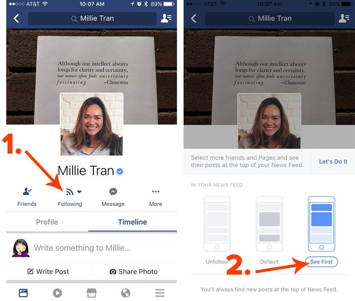 """The """"See First"""" feature is the best way to tell Facebook what you actually want look at in your News Feed. It's also a great way to point the site's algorithms to high-quality content from friends, public pages, and news organizations you trust. From a desktop computer, you can mark someone as See First by going to their page and then to the bottom right corner of their cover photo. On mobile, from their profile, tap Following and then See First. You can mark a page (like BuzzFeed News' or Beyoncé's) by clicking on Following and then See First. You're limited to 30 people or pages. And, no, they won't be notified that you're ~really into~ their posts.Posts from those people or pages will appear first, before anything else in your News Feed. On desktop, manage these by going to your News Feed, and in the left column, hover your mouse over the ellipses next to News Feed and click Edit Preferences, then Prioritize Who to See First."""