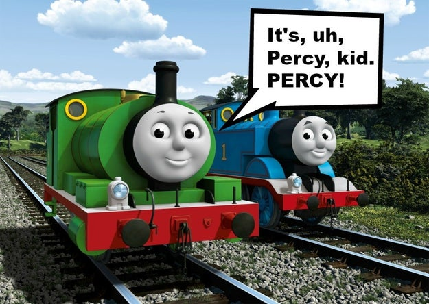 """My son use to be obsessed with Thomas the Tank Engine. His favorite train was Percy, but he couldn't say his R's so he pronounced it 'pussy.' He'd go around saying, 'I love pussy!' It was both horrifying and hilarious."""