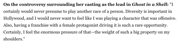 """In a conversation with Marie Claire published this week, Johansson says that she """"certainly would never presume to play another race of a person,"""" and that """"diversity is important in Hollywood."""" She then pivots the conversation away from the topic of race to one of gender, explaining that """"having a franchise with a female protagonist driving it is such a rare opportunity."""""""