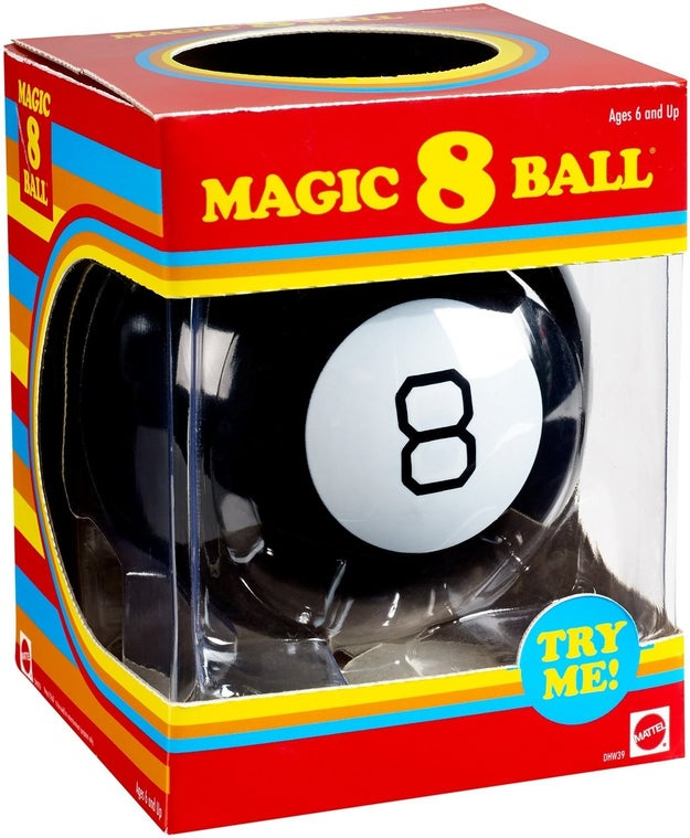 This tried-and-true Magic 8 Ball because generations before you have decided their fates with it and it seems to be okay?