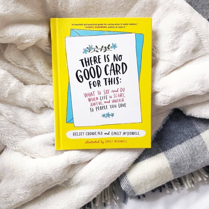 """There Is No Good Card for This is, according to the authors, """"not chicken soup for the soul, but whiskey for the wounded."""" It offers thoughtful, practical, genuinely great advice for being a good friend to people going through something awful, advice that's informed by empathy experts/research and also the fact that both authors have gone through some really heavy shit. It's an easy read — it's like reading a long, extremely great magazine article, and Emily McDowell's illustrations make it even better — but I learned so much from it. After a few pages, I got out my sticky notes to start tagging passages. A bit later, before I'd even finished it, I went on Amazon and had the Kindle copy delivered to one of my best friends with the note """"Not because I think you need it, but because I know you'll love it.""""There is so much great advice in this book, all delivered with warmth and humor. (In reference to saying """"Have you tried...?"""" or """"Just give it time!"""" they write, """"This works well if someone loses their iPhone. It really doesn't work if someone suffers a major loss."""") One of the best sections is the """"Empathy Menu,"""" which gives you tons of ideas for ways you can support people based on what the friend actually needs, and also based on things you're good at/like doing/comfortable with/can handle. So the """"Whimsical/Funny Gift Giver"""" might dress up in a costume to make the person laugh, while the """"Chauffer"""" offers to drive or keep company on long car rides to appointments; the """"Baby-Sitter"""" watches the person's kids and the """"Workhorse"""" runs errands or does housework for the person. The overall point is that you should figure out your """"empathy superpowers"""" and start there. It might feel strange to buy this book if all your friends seem to be doing just fine, but ideally, you'd read it before something bad happens so you're prepared. (And heads up from someone who's been there: A lot of terrible things are just around the bend!!!) On the other hand, if something very awful """