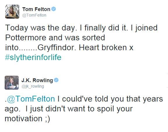 """""""Tom Felton [ator que interpretou o Draco]: Hoje foi o dia. Eu finalmente fiz isso. Eu entrei no Pottermore e fui enviado para… Grifinória. Coração partido #sonserinaparavidaJ.K. Rowling: @TomFelton eu poderia ter te contado anos atrás. Eu só não queria estragar sua motivação."""""""