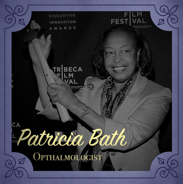 Patricia Bath (1942-present), who invented the Laserphaco Probe, a device that improved treatment for cataract patients.