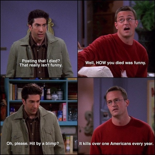 Ross: Posting that I died? That really isn't funny.Chandler: Well, how you died was funny.Ross: Oh, please. Hit by a blimp?Chandler: It kills over one Americans every year.Suggested by surfingrockets