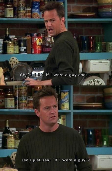 Chandler: She's right. If I were a guy and... did I just say, 'If I were a guy'?Suggested by alexf445977a2e